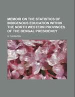 Memoir on the Statistics of Indigenous Education Within the North Western Provinces of the Bengal Presidency af R. Thornton