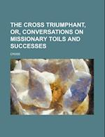 The Cross Triumphant, Or, Conversations on Missionary Toils and Successes
