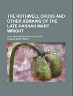 The Ruthwell Cross and Other Remains of the Late Hannah Mary Wright; With Brief Memoir of the Author af Hannah Mary Wright