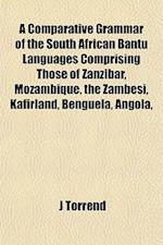 A Comparative Grammar of the South African Bantu Languages Comprising Those of Zanzibar, Mozambique, the Zambesi, Kafirland, Benguela, Angola, af J. Torrend