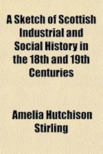 A Sketch of Scottish Industrial and Social History in the 18th and 19th Centuries af Amelia Hutchison Stirling