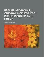 Psalms and Hymns, Original & Select, for Public Worship, by J. Holme af James Holme