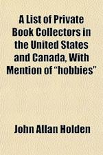 A List of Private Book Collectors in the United States and Canada, with Mention of