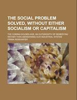 The Social Problem Solved, Without Either Socialism or Capitalism; The Coming Golden Age, an Outgrowth of Remedying Rather Than Abandoning Our Industr af Frank Rosewater