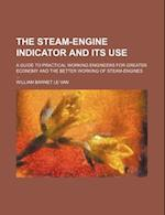 The Steam-Engine Indicator and Its Use; A Guide to Practical Working Engineers for Greater Economy and the Better Working of Steam-Engines af William Barnet Le Van
