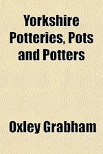 Yorkshire Potteries, Pots and Potters af Oxley Grabham