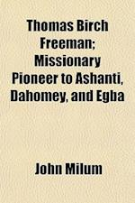 Thomas Birch Freeman; Missionary Pioneer to Ashanti, Dahomey, and Egba af John Milum