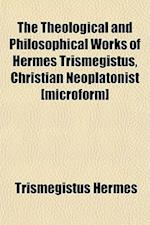 The Theological and Philosophical Works of Hermes Trismegistus, Christian Neoplatonist [Microform] af Trismegistus Hermes