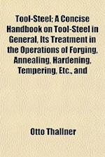 Tool-Steel; A Concise Handbook on Tool-Steel in General, Its Treatment in the Operations of Forging, Annealing, Hardening, Tempering, Etc., and af Otto Thallner