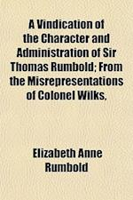 A Vindication of the Character and Administration of Sir Thomas Rumbold; From the Misrepresentations of Colonel Wilks, af Elizabeth Anne Rumbold