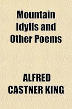 Mountain Idylls and Other Poems af Alfred Castner King