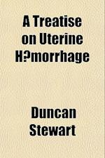 A Treatise on Uterine Haemorrhage af Duncan Stewart, Physician Duncan Stewart