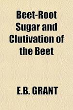 Beet-Root Sugar and Clutivation of the Beet af E. B. Grant