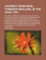 Journey from India, Towards England, in the Year 1797; By a Route Commonly Called Over-Land, Through Countries Not Much Frequented, and Many of Them H