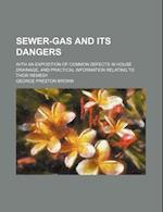 Sewer-Gas and Its Dangers; With an Exposition of Common Defects in House Drainage, and Practical Information Relating to Their Remedy af George Preston Brown