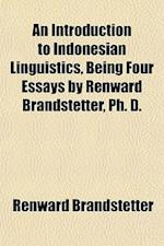 An Introduction to Indonesian Linguistics, Being Four Essays by Renward Brandstetter, PH. D. af Renward Brandstetter