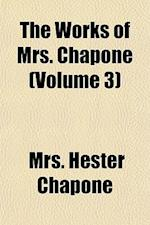 The Works of Mrs. Chapone (Volume 3); Now First Collected. Containing I. Letters on the Improvement of the Mind. II. Miscellanies. III. Correspondence af Mrs Hester Chapone