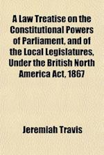 A Law Treatise on the Constitutional Powers of Parliament, and of the Local Legislatures, Under the British North America ACT, 1867 af Jeremiah Travis