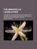 The Bishops as Legislators; A Record of Votes and Speeches Delivered by the Bishops of the Established Church in the House of Lords During the Ninetee af Joseph Clayton