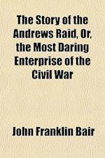 The Story of the Andrews Raid, Or, the Most Daring Enterprise of the Civil War af John Franklin Bair