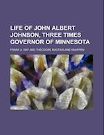 Life of John Albert Johnson, Three Times Governor of Minnesota af Frank A. Day