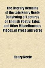 The Literary Remains of the Late Henry Neele Consisting of Lectures on English Poetry, Tales, and Other Miscellaneous Pieces, in Prose and Verse af Henry Neele