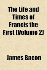 The Life and Times of Francis the First (Volume 2) af James Bacon