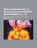 Semi-Centenarians of Butler Grove Township, Montgomery Co., Ill; Also a Brief History of the Village of Butler af Thomas E. Spilman