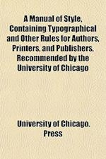 A Manual of Style, Containing Typographical and Other Rules for Authors, Printers, and Publishers, Recommended by the University of Chicago af University Of Chicago Press