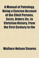 A Manual of Patrology, Being a Concise Account of the Chief Persons, Sects, Orders Etc. in Christian History, from the First Century to the af Wallace Nelson Stearns
