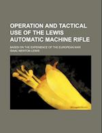 Operation and Tactical Use of the Lewis Automatic Machine Rifle; Based on the Experience of the European War af Isaac Newton Lewis