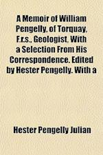 A Memoir of William Pengelly, of Torquay, F.R.S., Geologist, with a Selection from His Correspondence. Edited by Hester Pengelly. with a af Hester Pengelly Julian
