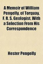 A Memoir of William Pengelly, of Torquay, F. R. S. Geologist, with a Selection from His Correspondence af Hester Pengelly