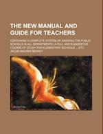 The New Manual and Guide for Teachers; Containing a Complete System of Grading the Public Schools in All Departments a Full and Suggestive Course of S af Jacob Maurer Berkey