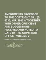 Amendments Proposed to the Copyright Bill (S. 6330 (Volume 2); H.R. 19853) Together with Other Criticisms and Suggestions Received and Noted to Date b af Library Of Congress Copyright Office
