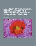 An Account of the Nature and Medicinal Virtues of the Principal Mineral Waters of Great Britain and Ireland af John Elliot