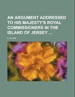 An Argument Addressed to His Majesty's Royal Commissioners in the Island of Jersey af E. Allen