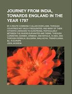 Journey from India, Towards England in the Year 1797; By a Route Commonly Called Over-Land, Through Countries Not Much Frequented, and Many of Them Hi