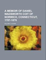 A Memoir of Daniel Wadsworth Coit of Norwich, Connecticut, 1787-1876 af William C. Gilman