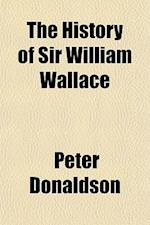 The History of Sir William Wallace; Containing His Parentage, Life, Adventures, Heroic Achievements, Imprisonments and Death af Peter Donaldson