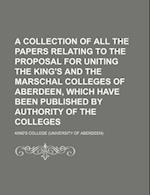 A   Collection of All the Papers Relating to the Proposal for Uniting the King's and the Marschal Colleges of Aberdeen, Which Have Been Published by A af King's College, Anonymous