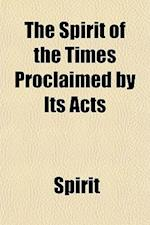 The Spirit of the Times Proclaimed by Its Acts; A Digest of Prophecies Relating to the Culting Off of the Gentiles and the Restoration of the Jews. by af Spirit