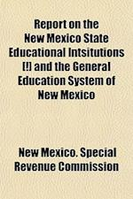 Report on the New Mexico State Educational Intsitutions [!] and the General Education System of New Mexico af New Mexico Special Revenue Commission