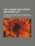 The London Daily Stock and Share List; A Course of Lectures, Delivered at the Institute of Actuaries, Staple Inn Hall, During the Session 1897-98 af George Clare