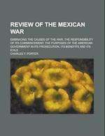 Review of the Mexican War; Embracing the Causes of the War, the Responsibility of Its Commencement, the Purposes of the American Government in Its Pro af Charles T. Porter