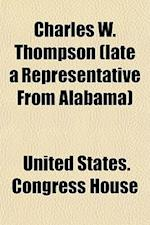 Charles W. Thompson (Late a Representative from Alabama); Memorial Addresses Delivered in the House of Representatives and Senate, Second Session of t