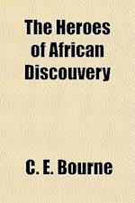 The Heroes of African Discouvery & Adventure, from the Earliest Times to the Death of Livingstone af C. E. Bourne