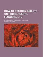 How to Destroy Insects on House-Plants, Flowers, Etc; In the Window, the Garden, the House af Henry T. Williams