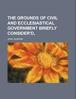 The Grounds of Civil and Ecclesiastical Government Briefly Consider'd,