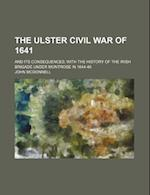 The Ulster Civil War of 1641; And Its Consequences with the History of the Irish Brigade Under Montrose in 1644-46 af John McDonnell